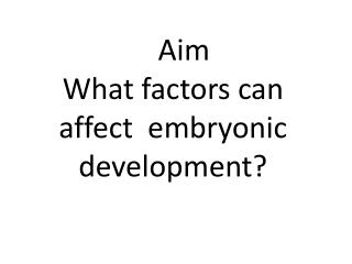 Aim  What factors can affect  embryonic development?