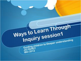 Ways to Learn Through Inquiry session1