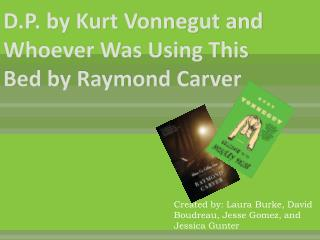 D.P. by Kurt Vonnegut and Whoever Was Using This Bed by Raymond Carver