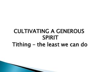 CULTIVATING A GENEROUS SPIRIT  Tithing – the least we can do