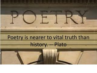 Poetry is nearer to vital truth than history. -- Plato