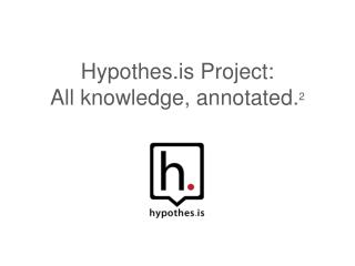 Hypothes.is  Project: All  knowledge, annotated . 2