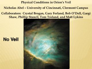Physical Conditions in Orion's Veil Nicholas Abel – University of Cincinnati, Clermont Campus