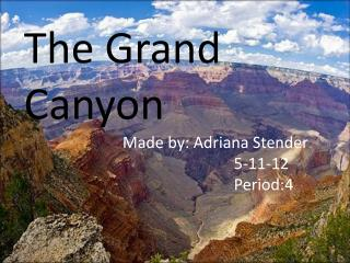 The Grand Canyon Made by: Adriana Stender 5-11-12 Period:4