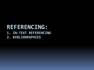 Referencing: 1. In-text referencing  2. bibliographies