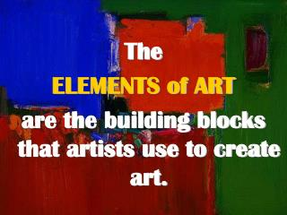 The ELEMENTS of ART are the building blocks that artists use to create art.