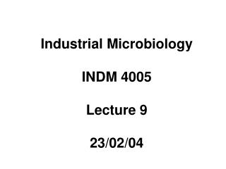 Industrial Microbiology INDM 4005 Lecture 9 23/02/04