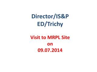 Director/IS&P ED/ Trichy Visit  to MRPL  Site on 09.07.2014