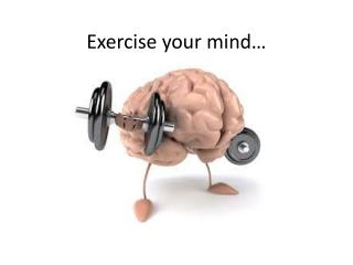Exercise your mind…