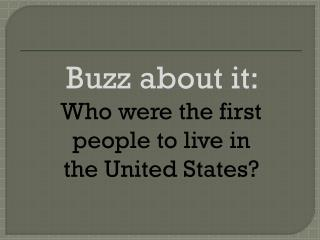 Buzz about it:   Who were the first people to live in  the United States?