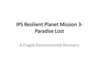 IPS Resilient Planet Mission 3- Paradise  Lost