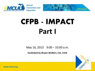 CFPB - IMPACT Part I May 16,  2013    9:00 – 10:00 a.m. Facilitated by Shawn Wolbert, CIA, CUCE