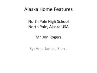 Alaska Home  Features North Pole High School North Pole, Alaska USA Mr. Jon Rogers