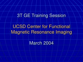 3T GE Training Session UCSD Center for Functional Magnetic Resonance Imaging March 2004