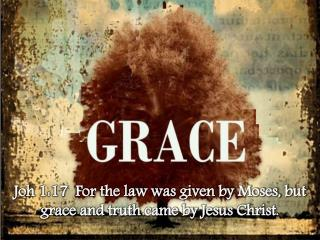 Joh  1:17  For the law was given by Moses, but grace and truth came by Jesus Christ.