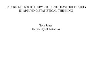 Experiences With How Students Have Difficulty in Applying Statistical Thinking Tom Jones