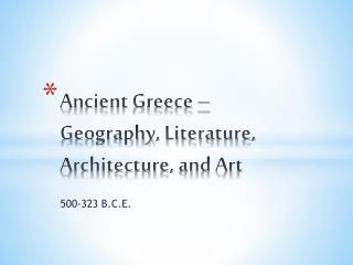 Ancient  Greece –  Geography, Literature,  Architecture, and Art