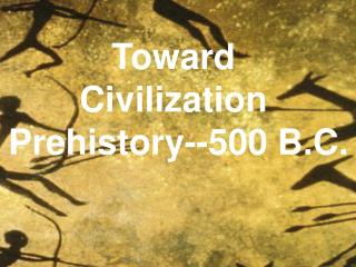 Toward Civilization  Prehistory--500 B.C.