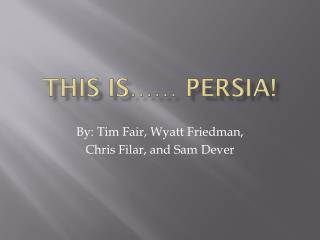 This is…… PERSIA!