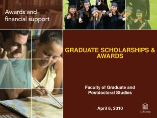 GRADUATE SCHOLARSHIPS & AWARDS Faculty of Graduate and  Postdoctoral Studies April 6, 2010