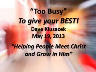 """""""Too Busy"""" To give your BEST! Dave Klusacek May 19 , 2013"""