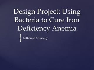 Design Project:  Using Bacteria to  Cure  Iron Deficiency Anemia