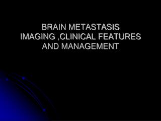 BRAIN METASTASIS IMAGING ,CLINICAL FEATURES  AND MANAGEMENT