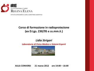 Corso di formazione in radioprotezione (ex  D.Lgs.  230/95 e  ss.mm.ii. ) Lidia Strigari