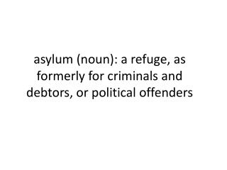 a sylum (noun):  a refuge,  as formerly for criminals and debtors, or political offenders