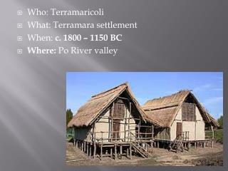 Who:  Terramaricoli What:  Terramara  settlement When:  c. 1800 – 1150 BC Where:  Po River valley