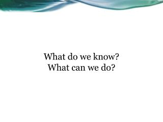 What do we know? What can we do?