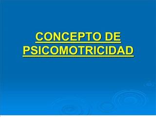 CONCEPTO DE PSICOMOTRICIDAD