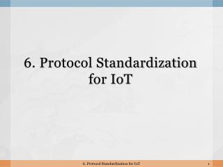 6. Protocol Standardization for  IoT