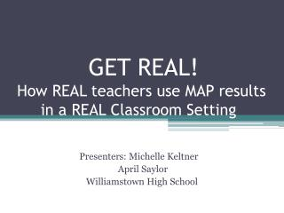 GET REAL! How REAL teachers use MAP results                in a REAL Classroom Setting