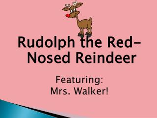 Rudolph the Red-Nosed Reindeer Featuring: Mrs. Walker!
