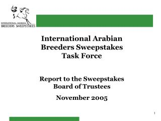 International Arabian Breeders Sweepstakes Task Force Report to the Sweepstakes Board of Trustees November 2005