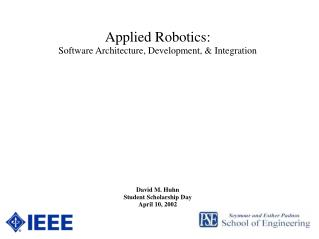 Applied Robotics: Software Architecture, Development, & Integration David M. Huhn Student Scholarship Day April 10,