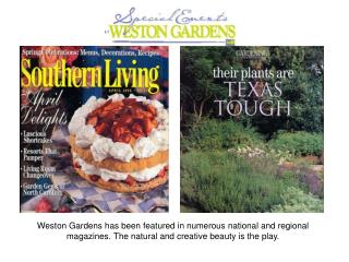 Weston Gardens has been featured in numerous national and regional magazines. The natural and creative beauty is the pla