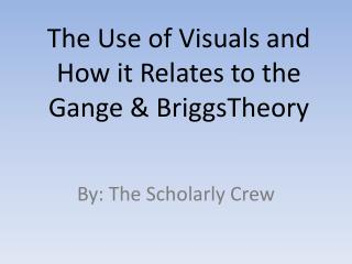 The Use of Visuals and How it Relates to the  Gange  &  BriggsTheory