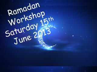 Ramadan Workshop Saturday 15 th  June 2013