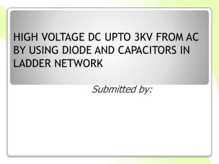 HIGH VOLTAGE DC UPTO 3KV FROM AC BY USING DIODE AND CAPACITORS IN LADDER NETWORK