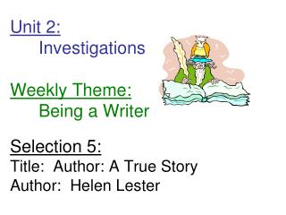 Unit 2: 	Investigations        Weekly Theme: 	Being a Writer Selection 5: Title:  Author: A True Story Author:  Helen Le