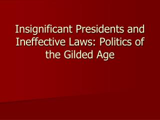 Insignificant Presidents and Ineffective Laws: Politics of the Gilded Age