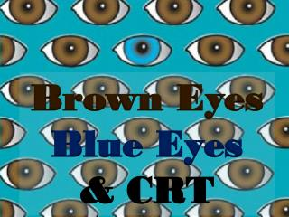 Brown Eyes Blue Eyes & CRT