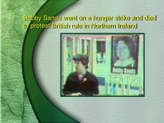 Bobby Sands went on a hunger strike and died to protest British rule in Northern Ireland