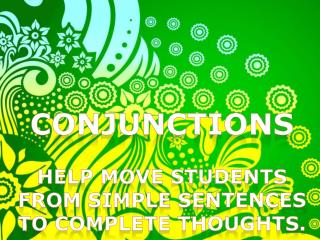 Conjunctions HELP MOVE STUDENTS FROM SIMPLE SENTENCES TO COMPLETE THOUGHTS.