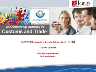 KACT, WCO  Headquarters , Brussels ,  Belgium, July, 2 –  3 , 2014 Customs Valuation