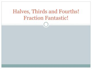 Halves, Thirds and Fourths! Fraction Fantastic!