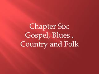 Chapter Six: Gospel, Blues , Country and Folk