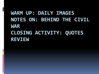 Warm Up: Daily Images Notes on: behind the Civil War Closing Activity: Quotes Review